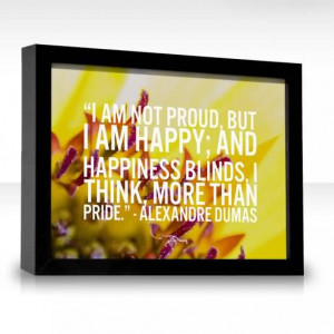 am not proud, but I am happy; and happiness blinds, I think, more than ...