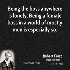 Robert Frost - Being the boss anywhere is lonely. Being a female boss ...