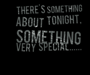 There's something about tonight, something very special.....