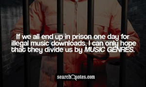 If we all end up in prison one day for illegal music downloads, I can ...