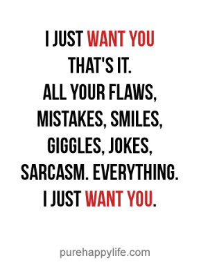 Love Quote: I just want you that's it. All your flaws, mistakes..
