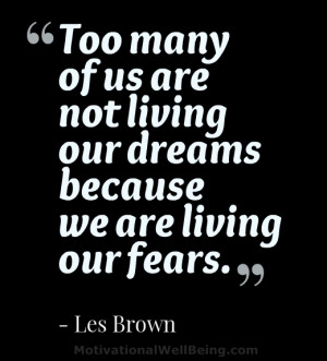 ... of us are not living our dreams because we are living our fears