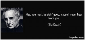 Hey, you must be doin' good, 'cause I never hear from you. - Elia ...