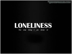 Loneliness, The Only Thing I Am Afraid Of