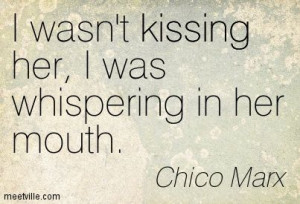 wasn't kissing her, I was whispering in her mouth. Chico Marx