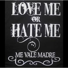 Mexican Quotes Funny | Love Me or Hate Me Me Vale Madre - Funny ...