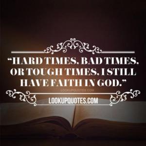 Hard Times Bad Times Or Tough Times I Still Have Faith In God - Faith ...