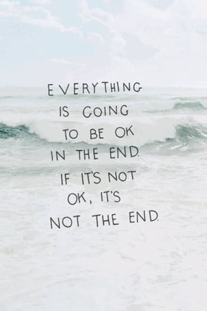 ... is going to be ok in the end. If it's not ok, it's not the end