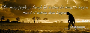... though life waiting for things to happen intead of making them happen