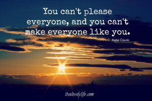 You can't please everyone, and you can't make everyone like you ...