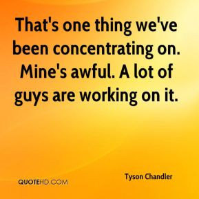 Tyson Chandler - That's one thing we've been concentrating on. Mine's ...