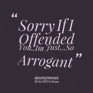 Quotes Picture: sorry if i offended youim justso arrogant