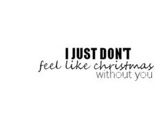 JUST DON'T feel like christmas without you