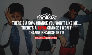There's a 50% chance you won't like me... There's a 100% chance I won ...