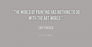 The world of painting has nothing to do with the art world.