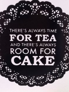 There's always time for tea and there's always room for cake!