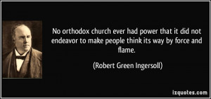 ... make people think its way by force and flame. - Robert Green Ingersoll