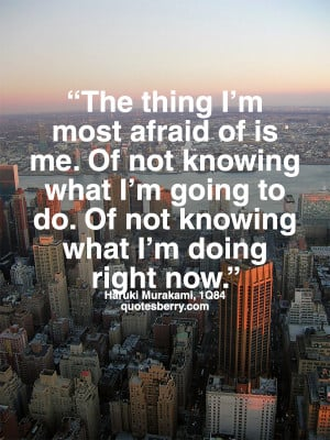 afraid of is me. Of not knowing what I'm going to do. Of not knowing ...