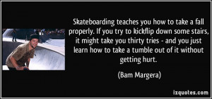 Skateboarding teaches you how to take a fall properly. If you try to ...