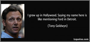 ... Saying my name here is like mentioning Ford in Detroit. - Tony Goldwyn