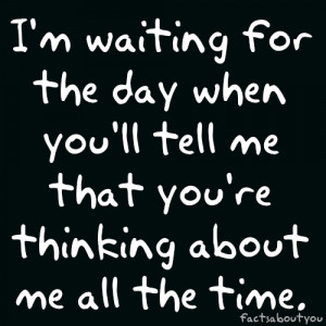 waiting for the day when you'll tell me that you're thinking about ...