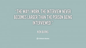 quote-Ken-Burns-the-way-i-work-the-interview-never-151574.png