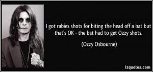 ... bat but that's OK - the bat had to get Ozzy shots. - Ozzy Osbourne