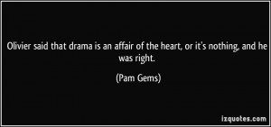 ... an affair of the heart, or it's nothing, and he was right. - Pam Gems