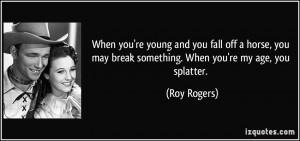 When you're young and you fall off a horse, you may break something ...
