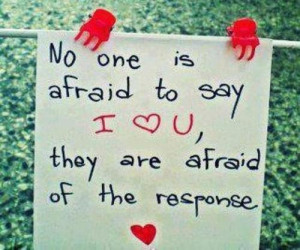 No one is afraid to say i love you, they are afraid of the response.