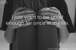 ... anymore i just want to be good enough just help me get me out of here