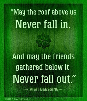 irish blessing may the roof above us never fall in and may the friends ...