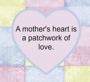 "heart is a patchwork of love."" This is a great Mother's Day quote ..."