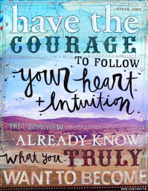 Have the courage to follow your heart and intuition. They some how ...