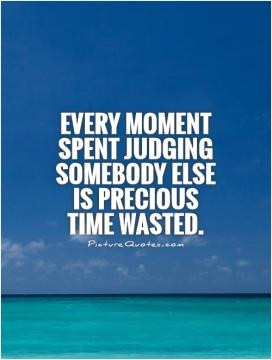 Every moment spent judging somebody else is precious time wasted.