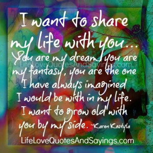 ... in my life. I want to grow old with you by my side. ~Karen Kostyla