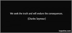 We seek the truth and will endure the consequences. - Charles Seymour
