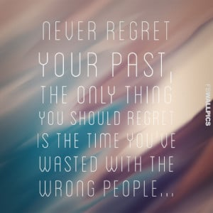 Quotes About Regrets In Relationships Never regret your past