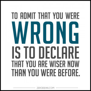 To admit that you were wrong is to declare that you are wiser now ...