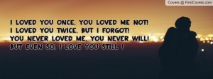 , you loved me NOT!I loved you twice, but i forgot!You never loved me ...