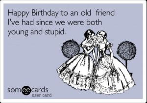 Funny Birthday Ecard: Happy Birthday to an old friend I've had since ...