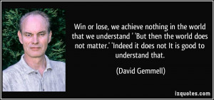 Win or lose, we achieve nothing in the world that we understand ' 'But ...