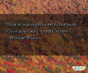 ... sweetheart to the max. I love you like Crispy Critters. -Wesley Willis