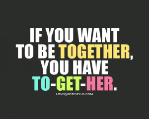 If you want to be together, you have to-get-her - Love Quotes Plus ...