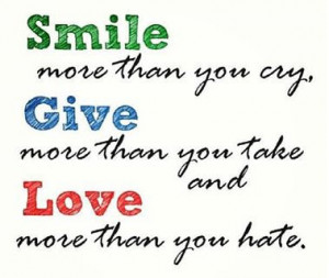 Smile more than you cry, Give more than you take and Love more than ...