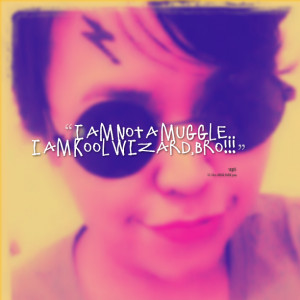 Quotes Picture: i am not a muggle i am kool wizard,bro!!!