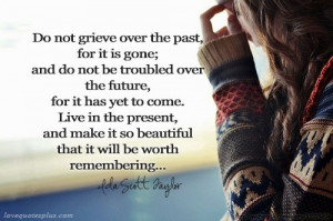 Do not grieve over the past, for it is gone; and do not be troubled ...