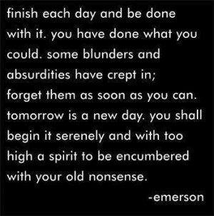 Finish each day and be done with it .....