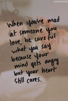 ... what you say because your mind gets angry but your heart still cares
