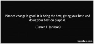 Planned change is good. It is being the best, giving your best, and ...